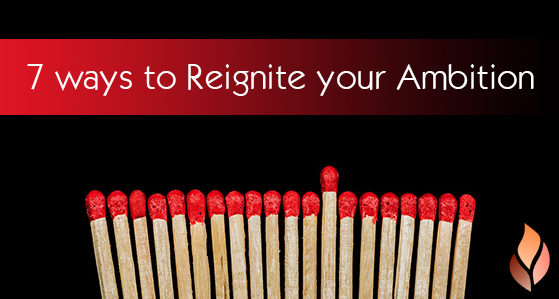 7 ways to reignite your ambition!